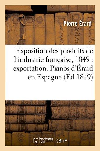 Exposition Des Produits de l'Industrie Française, 1849: Exportation. Pianos d'Érard En Espagne (Savoirs Et Traditions)