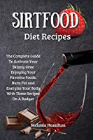 Sirtfood Diet Recipes: The Complete Guide To Activate Your Skinny Gene Enjoying Your Favorite Foods. Burn Fat and Energize Your Body With These Recipes On A Budget