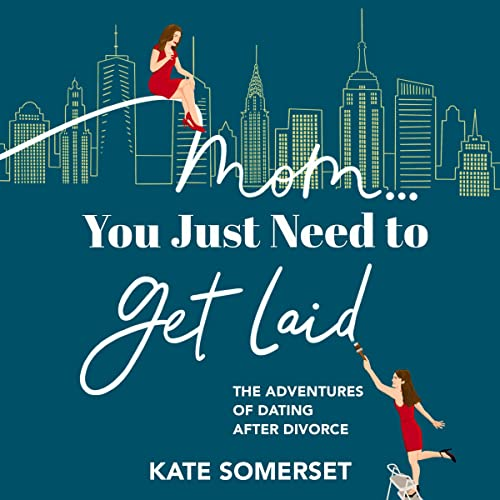 Mom...You Just Need to Get Laid: The Adventures of Dating After Divorce