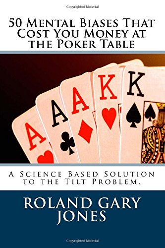 50 Mental Biases That Cost You Money at the Poker Table: A Science Based Approach to the Tilt Problem