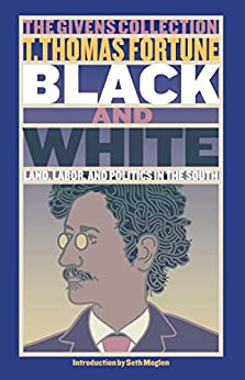 Black & White: Land, Labor, and Politics in the South by [T. Thomas Fortune, Seth Moglen]