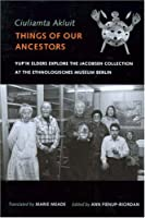 Ciuliamta Akluit / Things Of Our Ancestors: Yup'ik Elders Explore The Jacobsen Collection At The Ethnologisches Museum Berlin