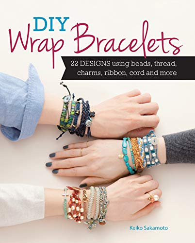 DIY Wrap Bracelets: 22 Designs Using Beads, Thread, Charms, Ribbon, Cord and More