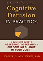 Cognitive Defusion in Practice: A Clinician's Guide to Assessing, Observing & Supporting Change in Your Client (The Context Press Mastering ACT)