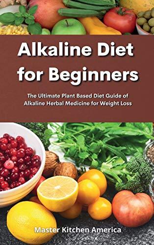 Alkaline Diet for Beginners: Alkaline Diet for Beginners: The Ultimate Plant Based Diet Guide of Alkaline Herbal Medicine for Weight Loss