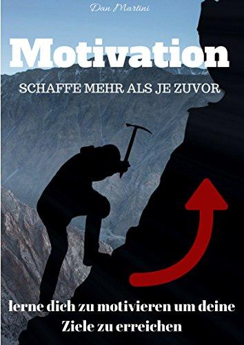 Motivation - Motivation lernen um deine Ziele zu erreichen. Werde motivierter und glücklicher: Motivationsguide mit Motivationsübungen und Techniken