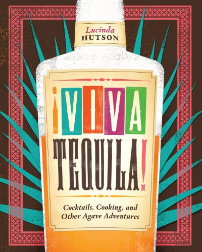 ¡Viva Tequila!: Cocktails, Cooking, and Other Agave Adventures