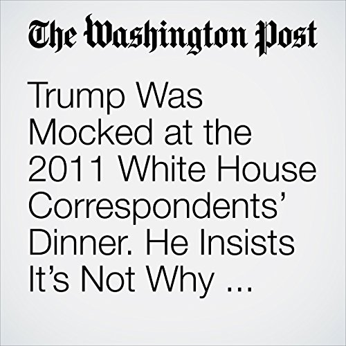 Trump Was Mocked at the 2011 White House Correspondents' Dinner. He Insists It's Not Why He Ran. copertina