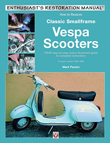 How to Restore Classic Smallframe Vespa Scooters: 2-stroke models 1963 -1986: Your Step-By-Step Colour Illustrated Guide to Complete Restoration ... 1963-1986 (Enthusiast's Restoration Manual)