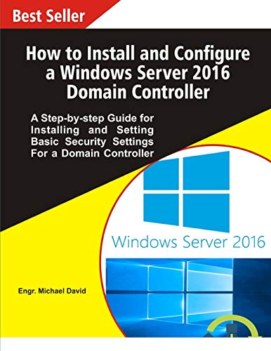 How to Install and Configure a Windows Server 2016 Domain Controller: A Step-by-step Guide for Installing and Setting Basic Security Settings for a Domain Controller
