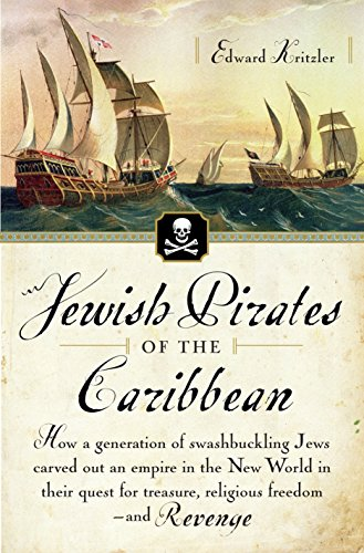 Jewish Pirates of the Caribbean: How a Generation of Swashbuckling Jews Carved Out an Empire in the New World in Their Quest for Treasure, Religious ... for Treasure, Religious Freedom--and Revenge
