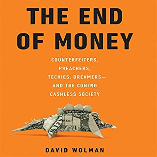 The End of Money     Counterfeiters, Preachers, Techies, Dreamers--and the Coming Cashless Society              By:                                                                                                                                 David Wolman                               Narrated by:                                                                                                                                 Don Hagen                      Length: 8 hrs and 1 min     89 ratings     Overall 3.8