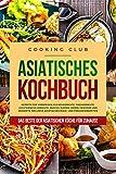 Asiatisches Kochbuch: Das Beste der asiatischen Küche für Zuhause. Rezepte für Vorspeisen, Fleischgerichte, Fischgerichte, vegetarische Gerichte, Snacks, Suppen, Soßen, Gewürze und Desserts.