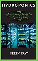 Hydroponics: A Complete guide for Growing Your Own Vegetable, Fruits, and Herbs throughout Step-By-Step