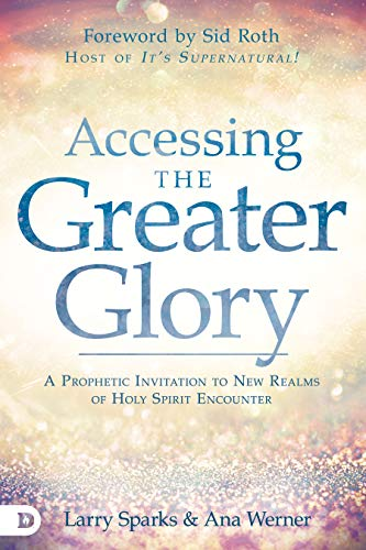 Accessing the Greater Glory: A Prophetic Invitation to New Realms of Holy Spirit Encounter by [Larry Sparks, Ana Werner, Sid Roth, Bill Johnson, Dr. Craig Keener, Kris Vallotton, James W. Goll, Randy Clark, Kyle Winkler, Dr. Vinson Synan]