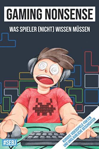Gaming Nonsense - was Spieler (nicht) wissen müssen: Kuriose Videospiele-Fakten und unglaubliche Geschichten