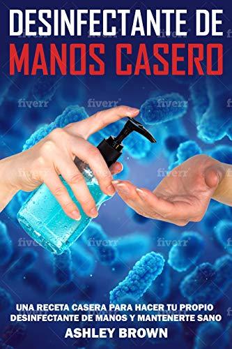 Desinfectante De Manos Casero: Una Receta Casera Para Hacer Tu Propio Desinfectante De Manos Y Mantenerte Sano