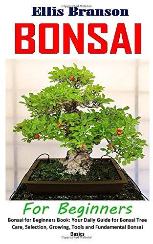 Bonsai for Beginners: Bonsai for Beginners Book: Your Daily Guide for Bonsai Tree Care, Selection, Growing, Tools and Fundamental Bonsai Basics