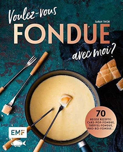 Voulez-vous Fondue avec moi?: 70 heiße Rezepte: Trüffel-Fondue, Pho-Bo-Fondue, Cake-Pop-Fondue ...