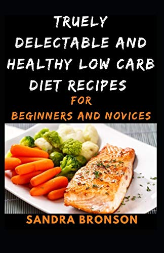 Truely Delectable and Healthy Low Carb Diet Recipes: for Beginners and Novices