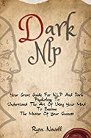 Dark NLP: Your Great Guide For NLP And Dark Psychology To Understand The Art Of Using Your Mind To Become The Master Of Your Success