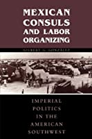 Mexican Consuls and Labor Organizing: Imperial Politics in the American Southwest (Cmas Border & Migration Studies)
