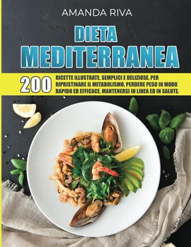 DIETA MEDITERRANEA: 200 Ricette Illustrate, Semplici e Deliziose per Ripristinare il Metabolismo , Perdere Peso in modo Rapido ed Efficace, Mantenersi in Linea ed in Salute