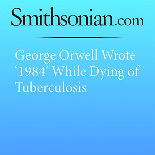 George Orwell Wrote '1984' While Dying of Tuberculosis audiobook cover art