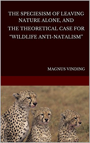 "The Speciesism of Leaving Nature Alone, and the Theoretical Case for ""Wildlife Anti-Natalism"""