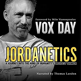 Jordanetics     A Journey into the Mind of Humanity's Greatest Thinker              Written by:                                                                                                                                 Vox Day                               Narrated by:                                                                                                                                 Thomas Landon                      Length: 7 hrs and 31 mins     2 ratings     Overall 5.0