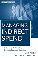 Managing Indirect Spend: Enhancing Profitability Through Strategic Sourcing (Wiley Corporate F&A)