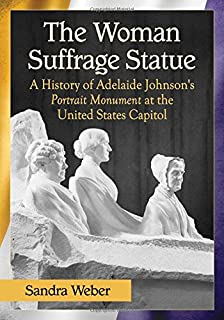 The Woman Suffrage Statue: A History of Adelaide Johnson's Portrait Monument to Lucretia Mott, Elizabeth Cady Stanton and Susan B. Anthony at the United States Capitol