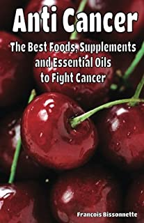 Anti Cancer The Best Foods, Supplements, and Essential Oils to Fight Cancer