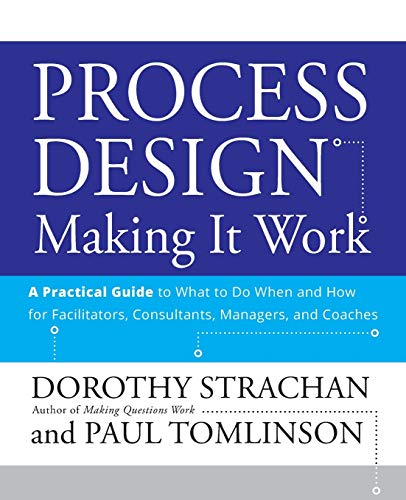 Process Design: Making it Work: A Practical Guide to What to do When and How for Facilitators, Consultants, Managers and