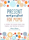 Present, Not Perfect for Moms: A Journal for Slowing Down, Being Mindful, and Trusting in Yourself
