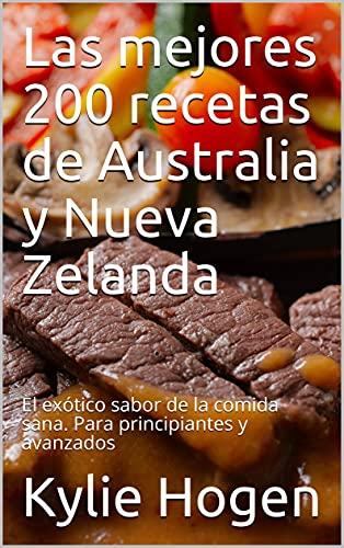 Las mejores 200 recetas de Australia y Nueva Zelanda: El exótico sabor de la comida sana. Para principiantes y avanzados