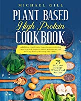 Plant Based High Protein Cookbook: 75 Delicious High-Protein Vegan Recipes to Develop Muscle Growth, Improve Athletic Performance and Recovery, Boost Your Energy and Vitality