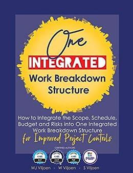 One Integrated Work Breakdown Structure: for Improved Project Controls by [WJ Viljoen, W Viljoen, S Viljoen]