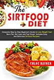 The Sirtfood Diet: Complete Step by Step Beginners Guide to Lose Weight Fast, Burn Fat, Get Lean and Feel Great. Includes Easy and Delicious Sirtfood Recipes!