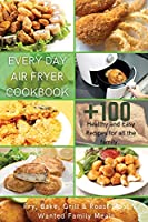 Every Day Air Fryer Cookbook: +100 Healthy and Easy Recipes for all the family. Fry, Bake, Grill & Roast Most Wanted Family Meals