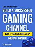 Build a Successful Gaming Channel: Book 1 - Game Channel Setup