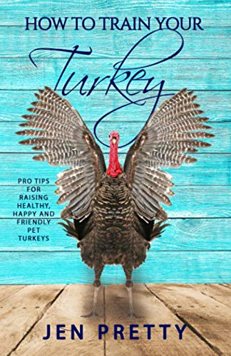 How To Train Your Turkey: Pro Tips For Raising Healthy, Happy, and Friendly Pet Turkeys