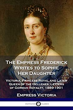 The Empress Frederick Writes to Sophie Her Daughter  Victoria Princess Royal and Later Queen of the Hellenes  Letters of German Royalty 1889-1901
