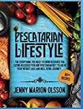Pescatarian Lifestyle: The Everything You Need To Know Resource for Eating Delicious Fish and Vegetarian Diet To Aid in Your Weight Loss and Well-Being Journey...
