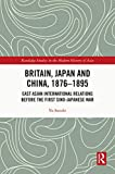 Britain, Japan and China, 1876–1895: East Asian International Relations before the First Sino–Japanese War (Routledge Studies in the Modern History of Asia) (English Edition)