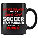 Soccer Team Manager Coffee Mug. I Never Dreamed I Would Be A Soccer Team Manager But Here I Am Killing It Funny Coffee Cup Top Gifts for Women Men 11 oz black