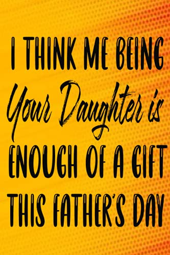 I THINK ME BEING YOUR DAUGHTER IS ENOUGH OF A GIFT THIS FATHER'S DAY: from son, daughter, wife 6x9 120 pages