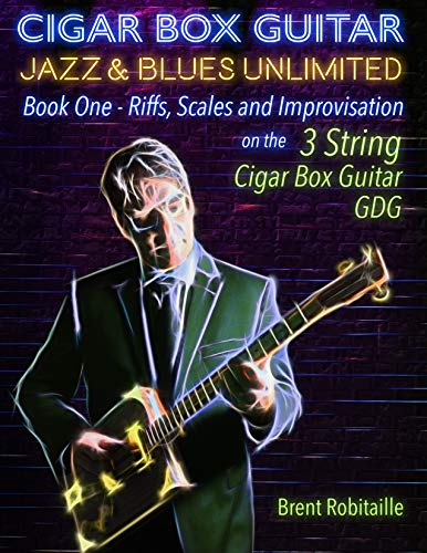 Cigar Box Guitar Jazz & Blues Unlimited - 3 String: Book One: Riffs, Scales and Improvisation - 3 String Tuning GDG (English Edition)