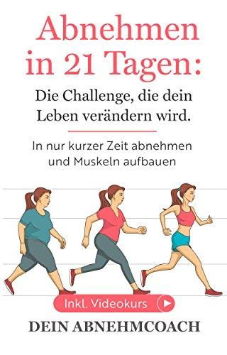 Abnehmen in 21 Tagen: Die Challenge, die dein Leben verändern wird. In nur kurzer Zeit abnehmen und Muskeln aufbauen, die Fettlogik. Inkl. Videokurs!: Abnehmen für Frauen