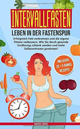 INTERVALLFASTEN : LEBEN IN DER FASTENSPUR: Erfolgreich Fett verbrennen und die eigene Fitness verbessern.Wie Sie durch gesunde Ernährung schlank werden und mehr Selbstvertrauen gewinnen! (G.L.Verlag)